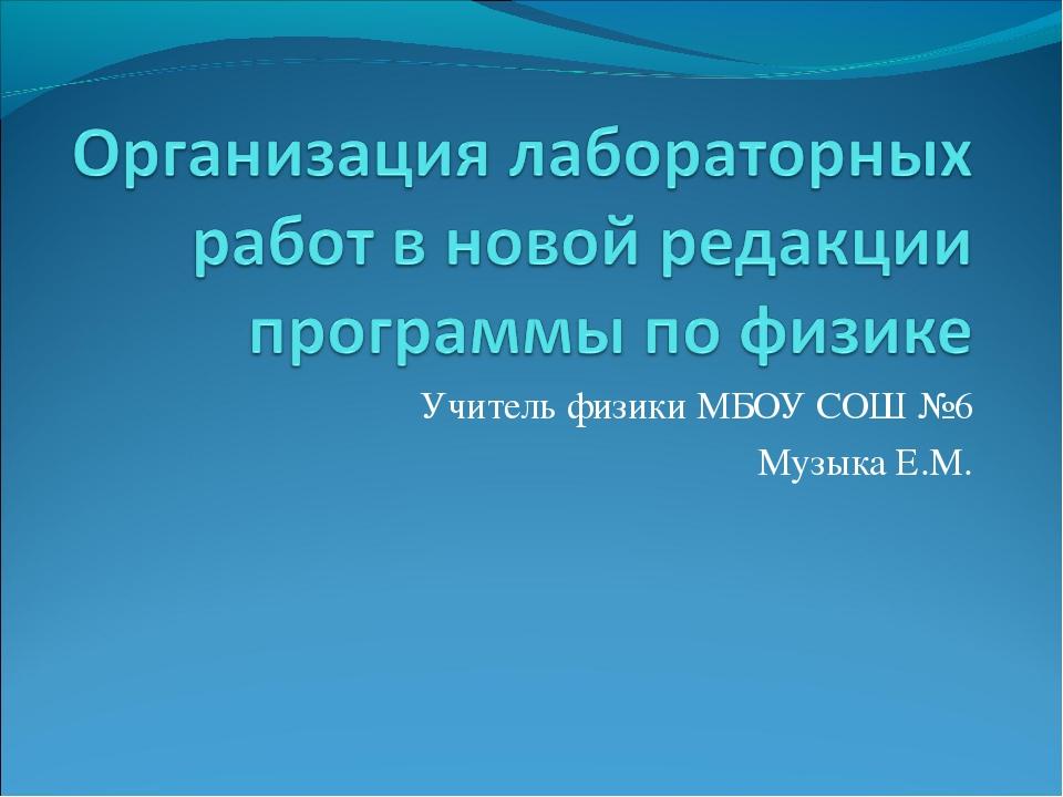 Учитель физики МБОУ СОШ №6 Музыка Е.М.
