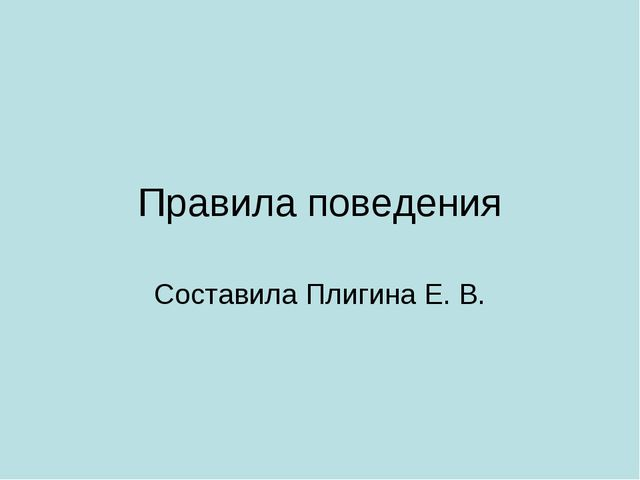 Правила поведения Составила Плигина Е. В.