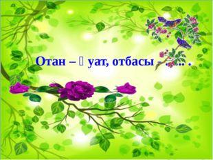 Отан – қуат, отбасы - ...... .