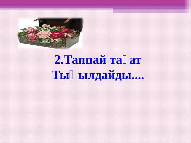 2.Таппай тағат Тықылдайды....