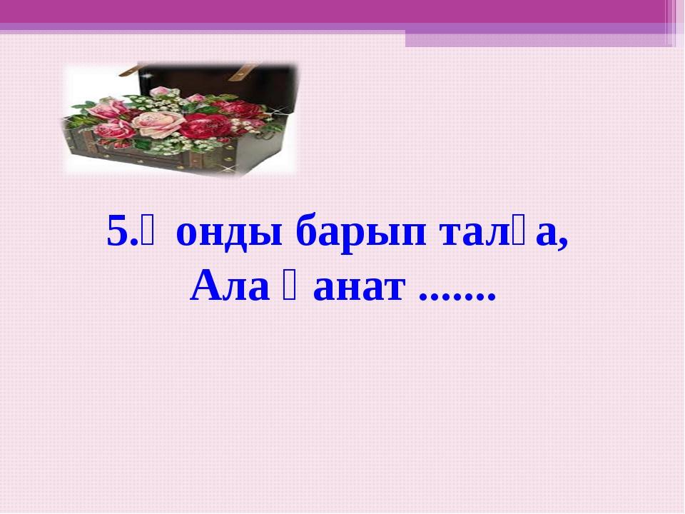 5.Қонды барып талға, Ала қанат .......