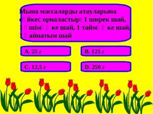 Мына массаларды атауларына сәйкес орналастыр: 1 ширек шай, 1 әшімөңке шай, 1