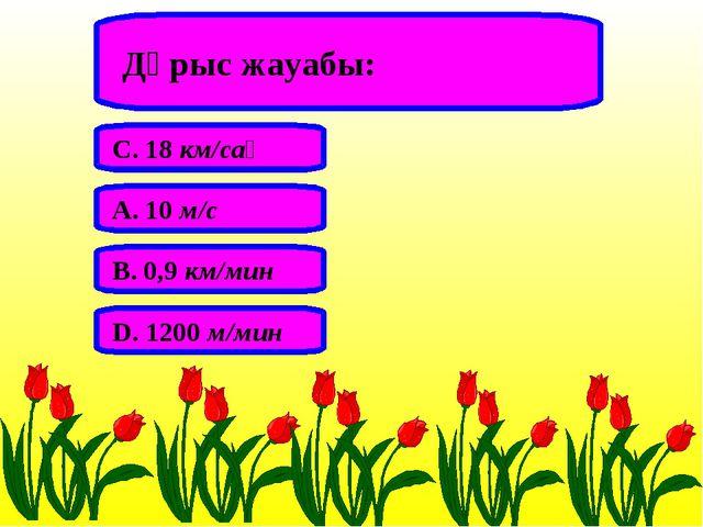 Дұрыс жауабы: А. 10 м/с В. 0,9 км/мин С. 18 км/сағ D. 1200 м/мин