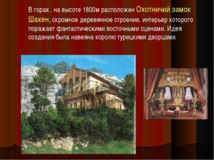 В горах , на высоте 1800м расположен Охотничий замок Шахен, скромное деревянн