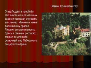 Замок Хоэншвангау Отец Людвига приобрёл этот лежаший в развалинах замок и при