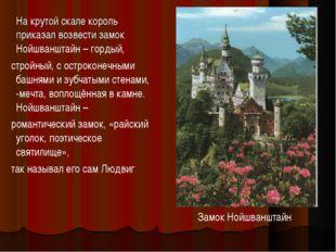 На крутой скале король приказал возвести замок Нойшванштайн – гордый, стройн