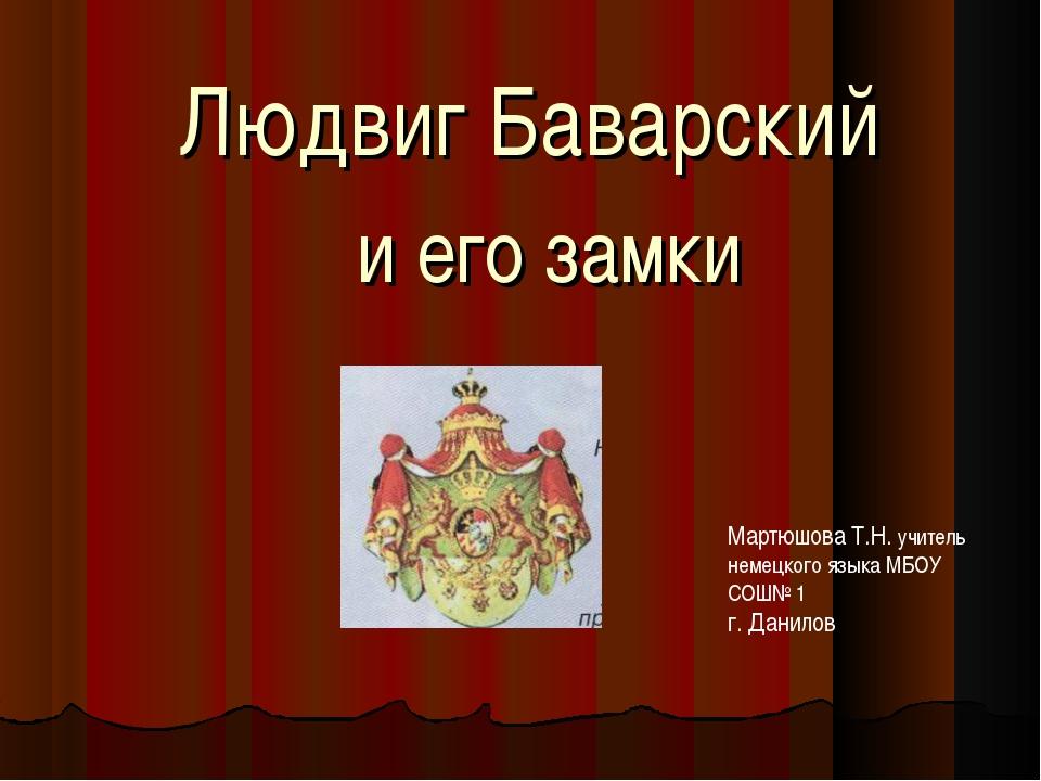 Людвиг Баварский и его замки Мартюшова Т.Н. учитель немецкого языка МБОУ СОШ...