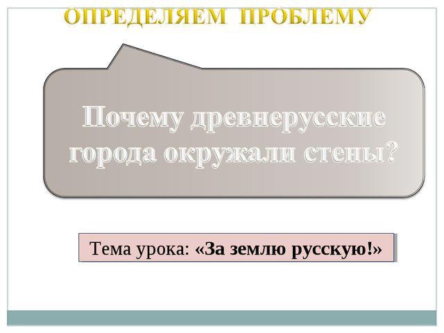 Тема урока: «За землю русскую!»