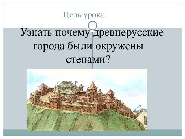 Цель урока: Узнать почему древнерусские города были окружены стенами?