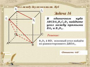 Антонова Г.В. Угол между двумя прямыми. Куб Задача 17 Решение: Решение задач