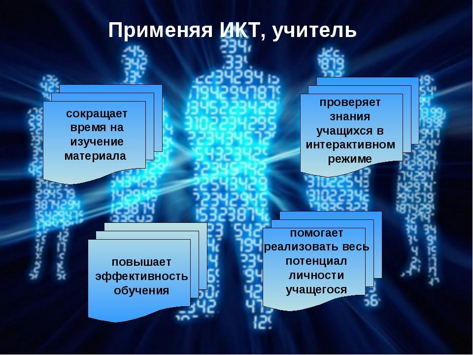 Применяя ИКТ, учитель сокращает время на изучение материала проверяет знания...