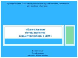 «Использование метода проектов в практике работы в ДОУ» Муниципальное автоном