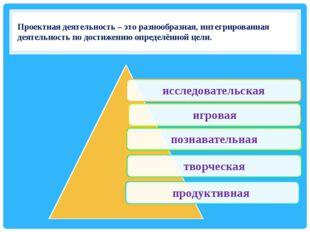 Проектная деятельность – это разнообразная, интегрированная деятельность по