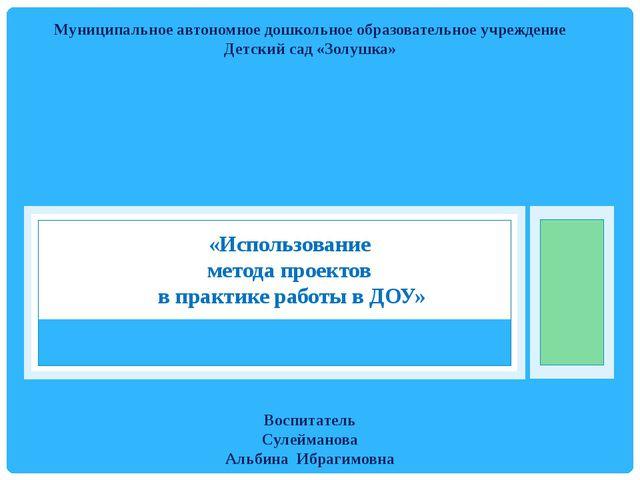 «Использование метода проектов в практике работы в ДОУ» Муниципальное автоном...