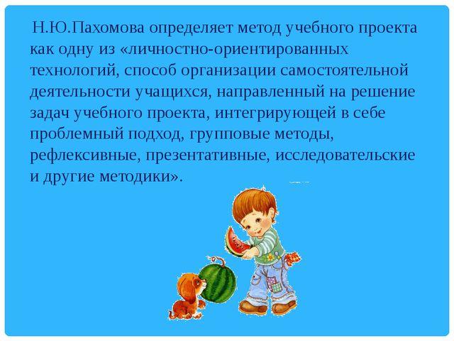 Н.Ю.Пахомова определяет метод учебного проекта как одну из «личностно-ориент...
