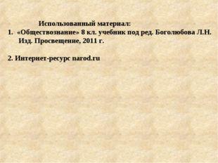 Использованный материал: 1. «Обществознание» 8 кл. учебник под ред. Боголюбо