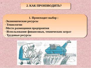 . 2. КАК ПРОИЗВОДИТЬ? 1. Происходит выбор : Экономические ресурсы Технологии