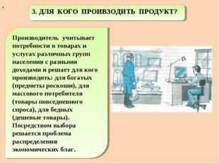 . 3. ДЛЯ КОГО ПРОИВЗОДИТЬ ПРОДУКТ? Производитель учитывает потребности в това