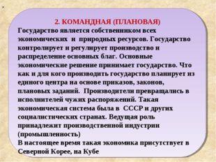 . 2. КОМАНДНАЯ (ПЛАНОВАЯ) Государство является собственником всех экономическ