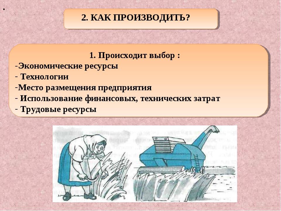 . 2. КАК ПРОИЗВОДИТЬ? 1. Происходит выбор : Экономические ресурсы Технологии...