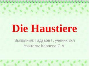 Die Haustiere Выполнил: Гадзаов Г, ученик 8кл Учитель: Караева С.А.