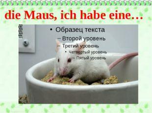 die Maus, ich habe eine…