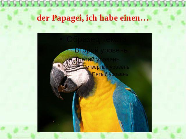 der Papagei, ich habe einen…