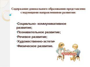 Содержание дошкольного образования представлено следующими направлениями разв