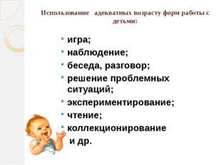 Использование адекватных возрасту форм работы с детьми: игра; наблюдение; бес