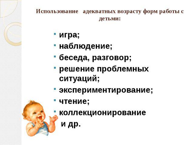 Использование адекватных возрасту форм работы с детьми: игра; наблюдение; бес...