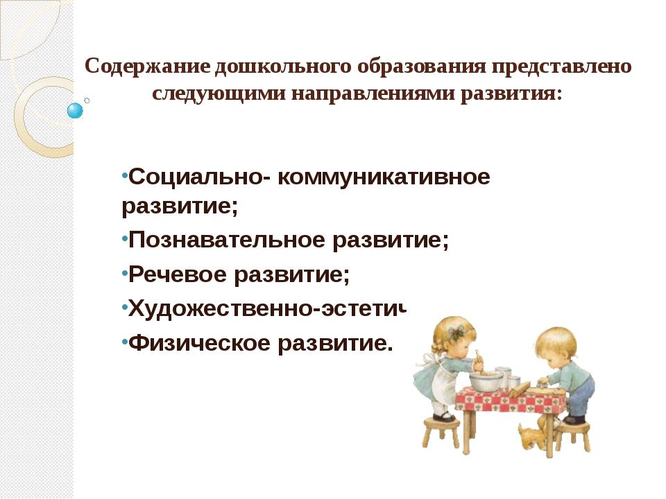 Содержание дошкольного образования представлено следующими направлениями разв...