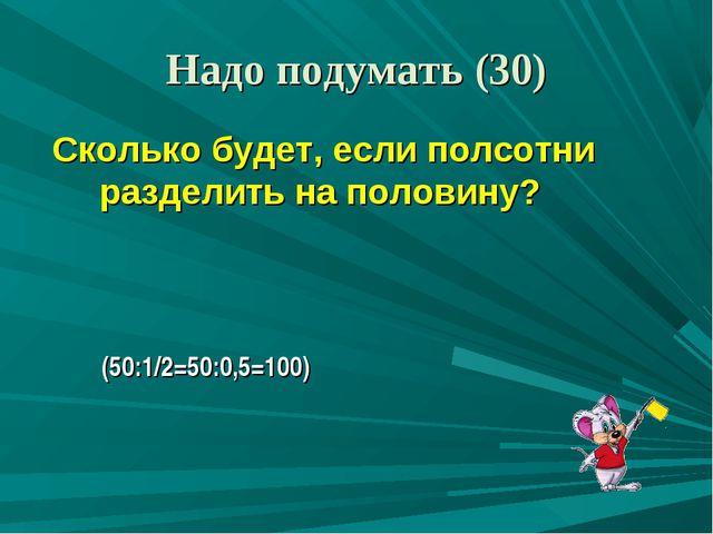 Сколько будет, если полсотни разделить на половину? (50:1/2=50:0,5=100) Надо...