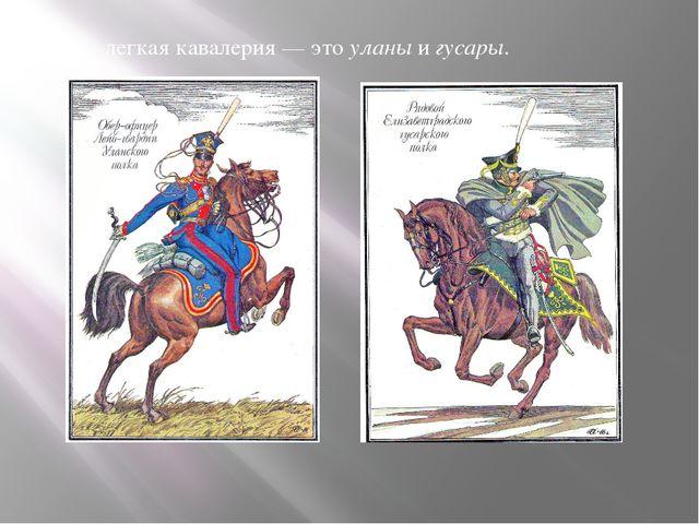 легкая кавалерия— это уланы игусары.