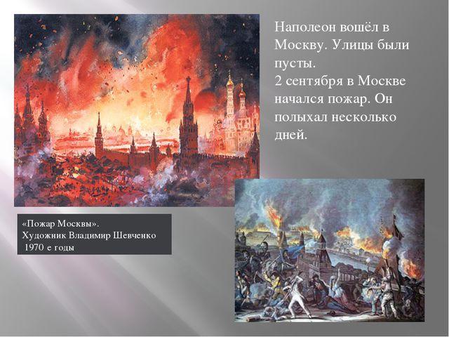 Наполеон вошёл в Москву. Улицы были пусты. 2 сентября в Москве начался пожар....