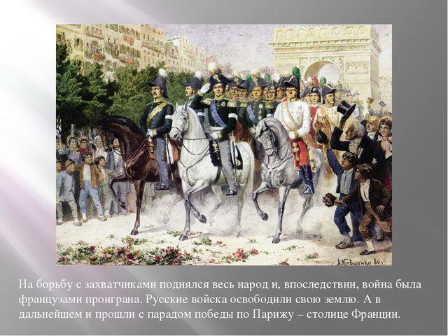 На борьбу с захватчиками поднялся весь народ и, впоследствии, война была фран...