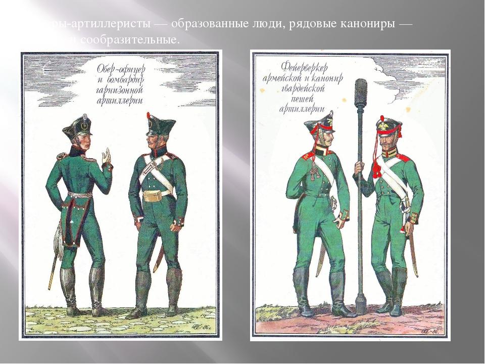 Офицеры-артиллеристы— образованные люди, рядовые канониры— толковые исообр...