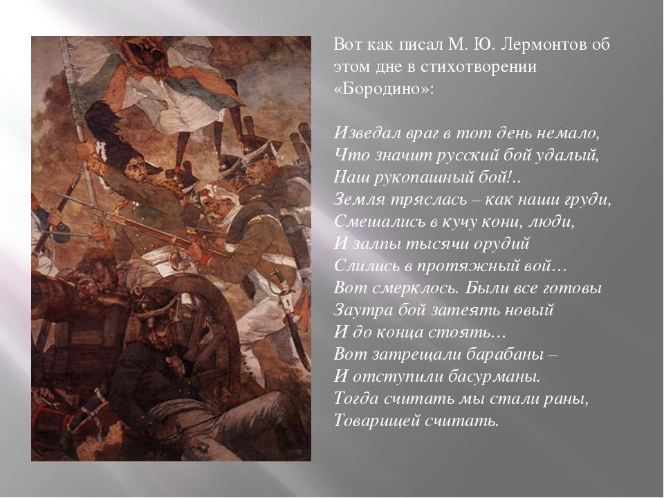 Вот как писал М. Ю. Лермонтов об этом дне в стихотворении «Бородино»: Изведал...