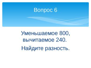 Уменьшаемое 800, вычитаемое 240. Найдите разность. Вопрос 6