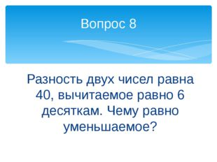 Разность двух чисел равна 40, вычитаемое равно 6 десяткам. Чему равно уменьша