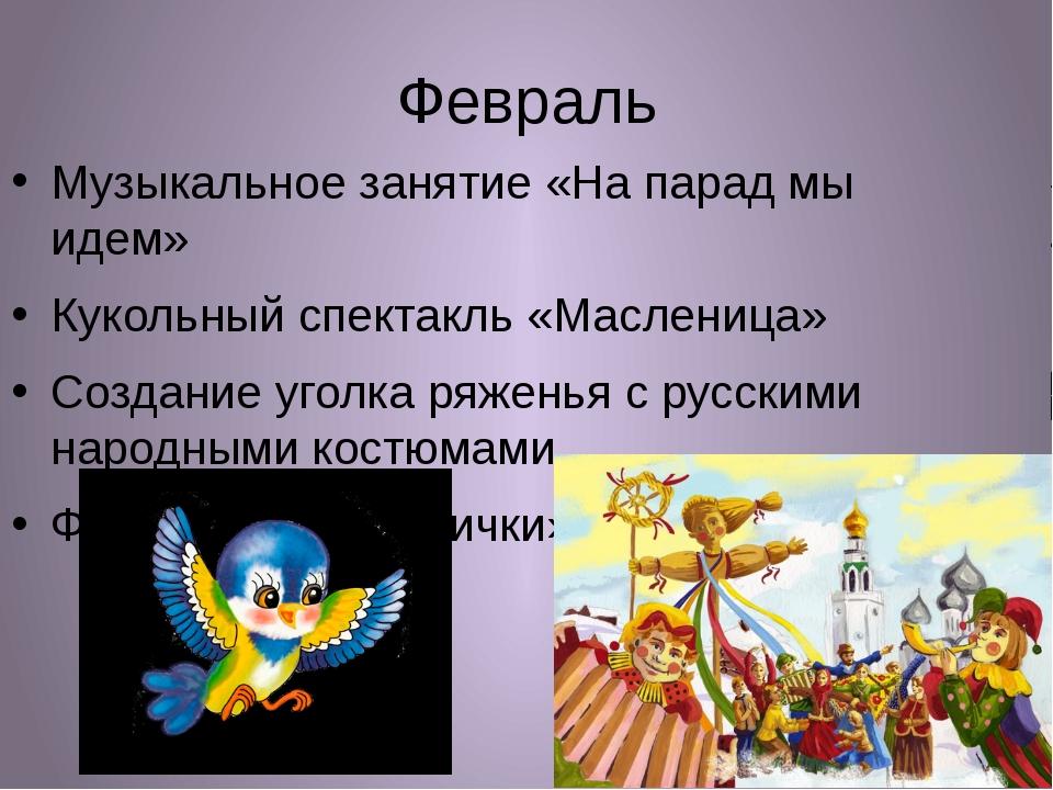 Февраль Музыкальное занятие «На парад мы идем» Кукольный спектакль «Масленица...