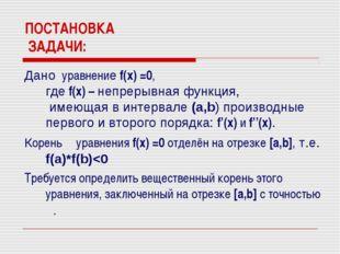 ПОСТАНОВКА ЗАДАЧИ: Дано уравнение f(x) =0, где f(x) – непрерывная функция, им