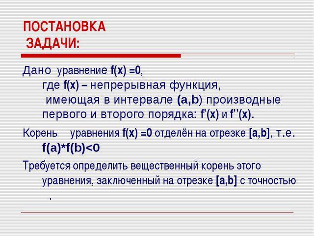 ПОСТАНОВКА ЗАДАЧИ: Дано уравнение f(x) =0, где f(x) – непрерывная функция, им...
