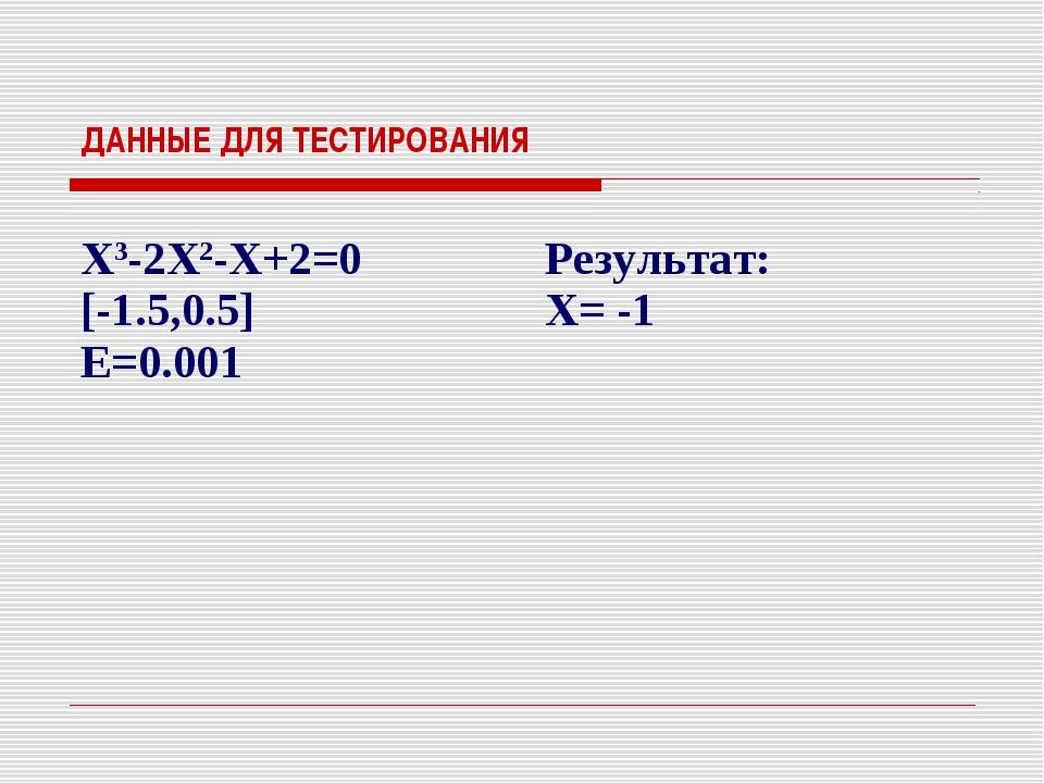 ДАННЫЕ ДЛЯ ТЕСТИРОВАНИЯ X3-2X2-X+2=0 [-1.5,0.5] E=0.001 Результат: X= -1