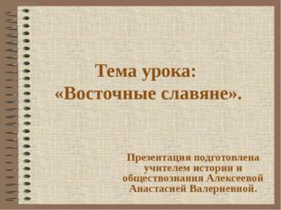 Тема урока: «Восточные славяне». Презентация подготовлена учителем истории и