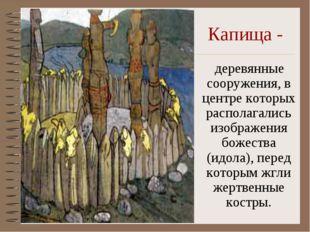 Капища - деревянные сооружения, в центре которых располагались изображения бо