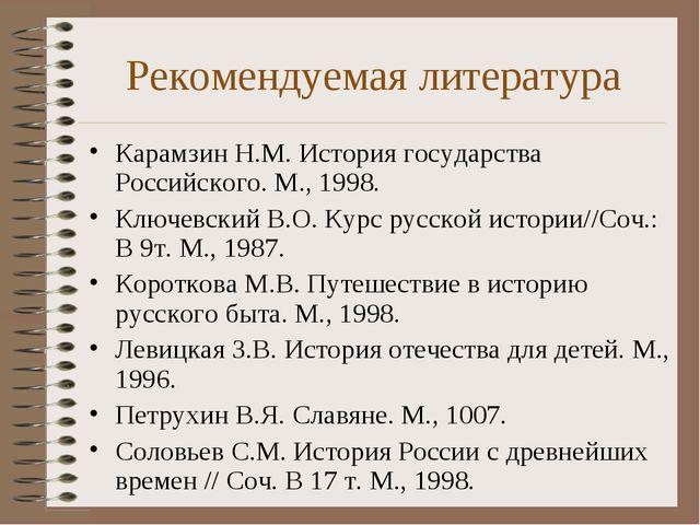 Рекомендуемая литература Карамзин Н.М. История государства Российского. М., 1...