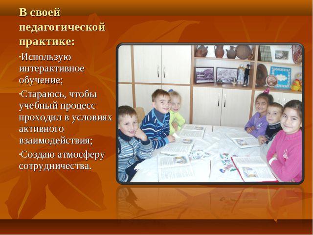 В своей педагогической практике: Использую интерактивное обучение; Стараюсь,...