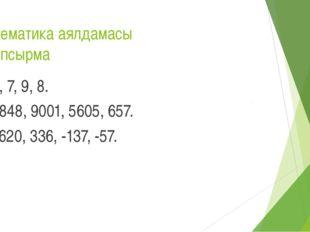 Математика аялдамасы 2 тапсырма 3, 7, 9, 8. 8848, 9001, 5605, 657. 1620, 336,