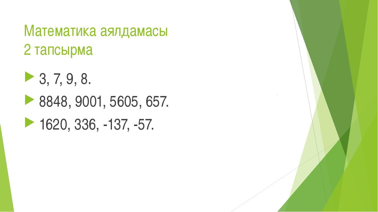 Математика аялдамасы 2 тапсырма 3, 7, 9, 8. 8848, 9001, 5605, 657. 1620, 336,...