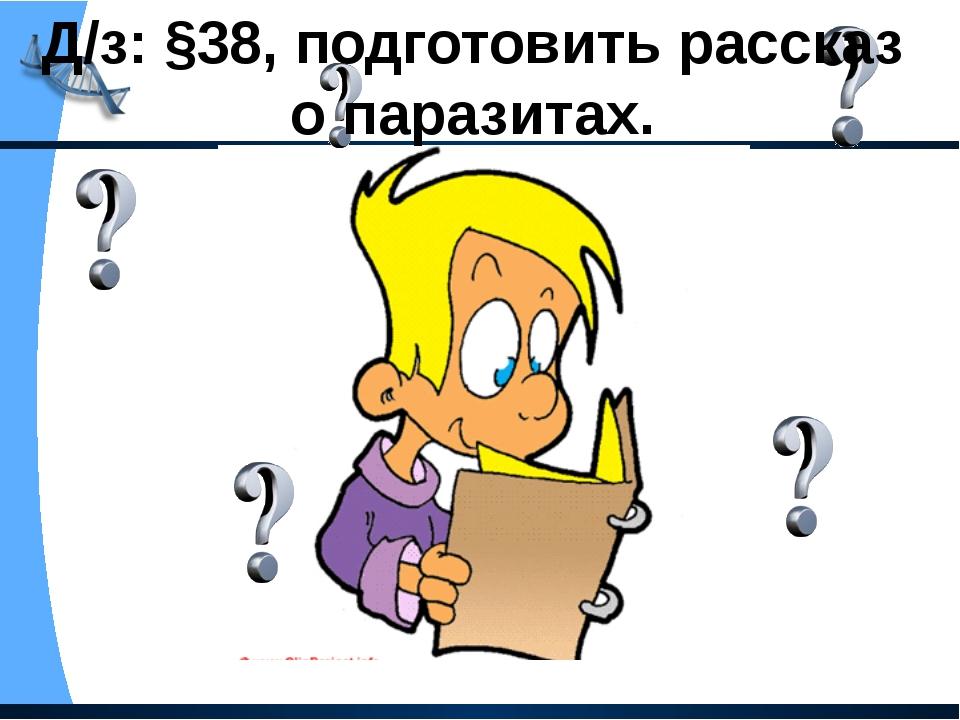 Д/з: §38, подготовить рассказ о паразитах.